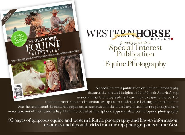 Western Horse Review proudly presents a special interest publication on Equine Photography, features the tips and insights of 19 of North America's top western lifestyle photographers. Learn how to capture the perfect equine portrait, shoot rodeo action, set up an arena shot, use lighting and much more. See the latest trends in camera equipment, accessories and the must-have pieces our top photographers never take out of their camera bag. Plus, find out what smartphone apps translate best to equine photography. 96 pages of gorgeous equine and western lifestyle photography and how-to information, resources and tips and tricks from the top photographers of the West.